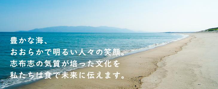 豊かな海、おおらかで明るい人々の笑顔。志布志の気質が培った文化を私たちは食で未来に伝えます。